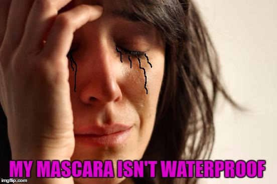 First World Problems Meme | MY MASCARA ISN'T WATERPROOF | image tagged in memes,first world problems | made w/ Imgflip meme maker