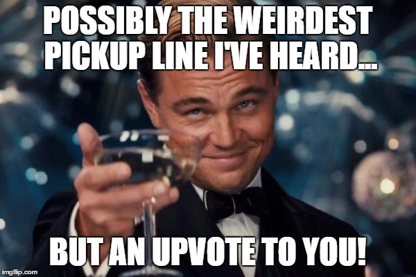 Leonardo Dicaprio Cheers Meme | POSSIBLY THE WEIRDEST PICKUP LINE I'VE HEARD... BUT AN UPVOTE TO YOU! | image tagged in memes,leonardo dicaprio cheers | made w/ Imgflip meme maker