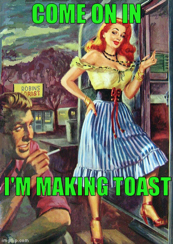 COME ON IN I'M MAKING TOAST | made w/ Imgflip meme maker