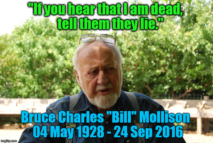 "Bill Mollison Final Words |  ""If you hear that I am dead,    tell them they lie.""; Bruce Charles ""Bill"" Mollison  04 May 1928 - 24 Sep 2016 