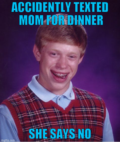 Bad Luck Brian Meme | ACCIDENTLY TEXTED MOM FOR DINNER SHE SAYS NO | image tagged in memes,bad luck brian | made w/ Imgflip meme maker
