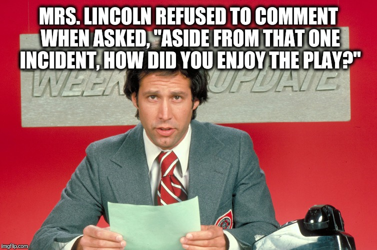 "Chevy Chase snl weekend update | MRS. LINCOLN REFUSED TO COMMENT WHEN ASKED, ""ASIDE FROM THAT ONE INCIDENT, HOW DID YOU ENJOY THE PLAY?"" 