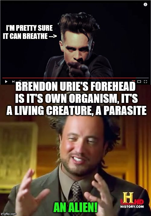 His forehead is like growing just a little bit every music video. | I'M PRETTY SURE IT CAN BREATHE --> AN ALIEN! BRENDON URIE'S FOREHEAD IS IT'S OWN ORGANISM, IT'S A LIVING CREATURE, A PARASITE | image tagged in memes,brendon urie,panic at the disco,forehead,ancient aliens | made w/ Imgflip meme maker