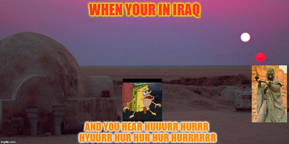 If spongebob was in starwars | WHEN YOUR IN IRAQ AND YOU HEAR HUUURR HURRR HYUURR HUR HUR HUR HURRRRRR | image tagged in tatooine,spongegar,star wars,meme,iraq | made w/ Imgflip meme maker