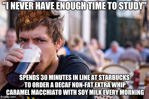 "Lazy College Senior Meme | ""I NEVER HAVE ENOUGH TIME TO STUDY"" SPENDS 30 MINUTES IN LINE AT STARBUCKS TO ORDER A DECAF NON-FAT EXTRA WHIP CARAMEL MACCHIATO WITH SOY MI 
