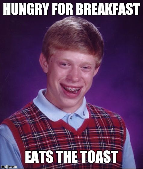 Bad Luck Brian Meme | HUNGRY FOR BREAKFAST EATS THE TOAST | image tagged in memes,bad luck brian | made w/ Imgflip meme maker