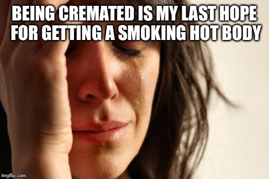 First World Problems Meme | BEING CREMATED IS MY LAST HOPE FOR GETTING A SMOKING HOT BODY | image tagged in memes,first world problems | made w/ Imgflip meme maker