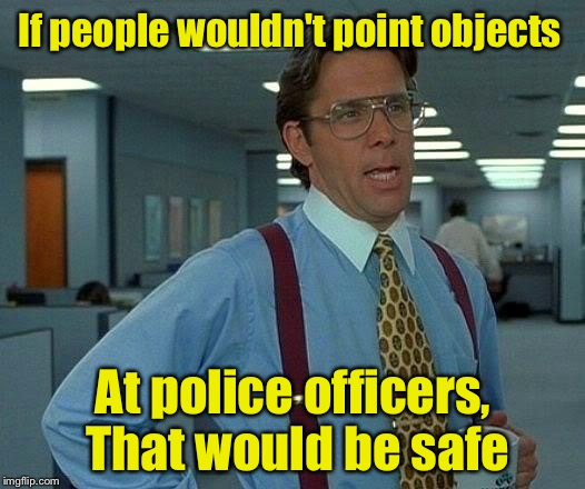 That Would Be Great Meme | If people wouldn't point objects At police officers, That would be safe | image tagged in memes,that would be great | made w/ Imgflip meme maker