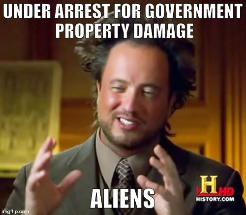 Ancient Aliens Meme | UNDER ARREST FOR GOVERNMENT PROPERTY DAMAGE ALIENS | image tagged in memes,ancient aliens | made w/ Imgflip meme maker