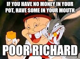 Gold | IF YOU HAVE NO MONEY IN YOUR POT, HAVE SOME IN YOUR MOUTH. POOR RICHARD | image tagged in looney tunes,bugs bunny,poor | made w/ Imgflip meme maker