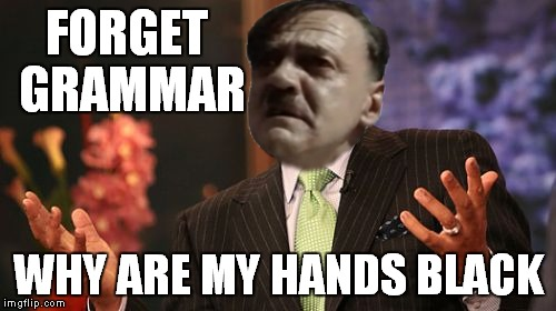 FORGET GRAMMAR WHY ARE MY HANDS BLACK | made w/ Imgflip meme maker