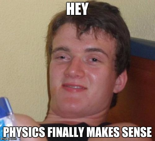 10 Guy Meme | HEY PHYSICS FINALLY MAKES SENSE | image tagged in memes,10 guy | made w/ Imgflip meme maker