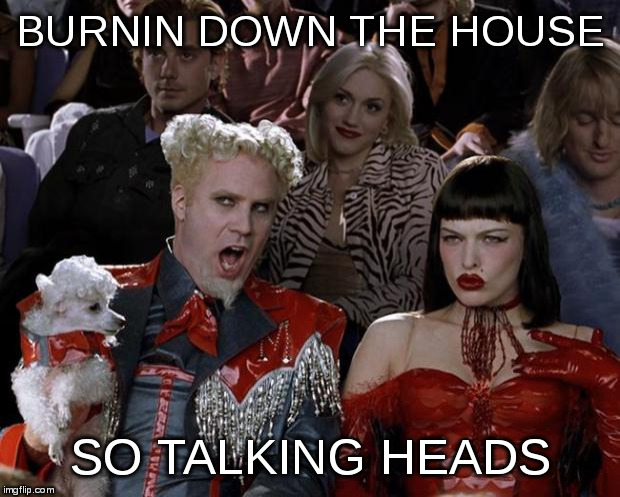Mugatu So Hot Right Now Meme | BURNIN DOWN THE HOUSE SO TALKING HEADS | image tagged in memes,mugatu so hot right now | made w/ Imgflip meme maker