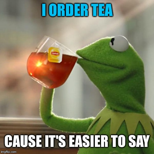 But Thats None Of My Business Meme | I ORDER TEA CAUSE IT'S EASIER TO SAY | image tagged in memes,but thats none of my business,kermit the frog | made w/ Imgflip meme maker
