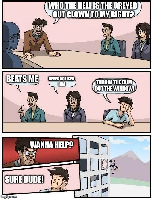 Boardroom Meeting Suggestion Meme | WHO THE HELL IS THE GREYED OUT CLOWN TO MY RIGHT? BEATS ME NEVER NOTICED HIM THROW THE BUM OUT THE WINDOW! WANNA HELP? SURE DUDE! | image tagged in memes,boardroom meeting suggestion | made w/ Imgflip meme maker