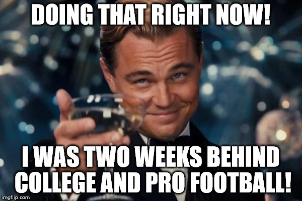 Leonardo Dicaprio Cheers Meme | DOING THAT RIGHT NOW! I WAS TWO WEEKS BEHIND COLLEGE AND PRO FOOTBALL! | image tagged in memes,leonardo dicaprio cheers | made w/ Imgflip meme maker
