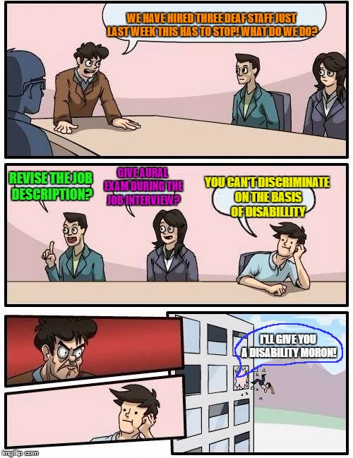 Boardroom Meeting Suggestion | WE HAVE HIRED THREE DEAF STAFF JUST LAST WEEK THIS HAS TO STOP! WHAT DO WE DO? REVISE THE JOB DESCRIPTION? GIVE AURAL EXAM DURING THE JOB IN | image tagged in memes,boardroom meeting suggestion,deaf,disability,job interview,discrimination | made w/ Imgflip meme maker