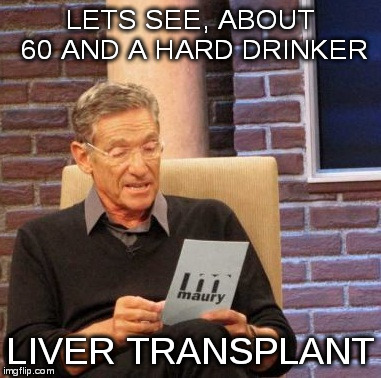 Maury Lie Detector Meme | LETS SEE, ABOUT 60 AND A HARD DRINKER LIVER TRANSPLANT | image tagged in memes,maury lie detector | made w/ Imgflip meme maker