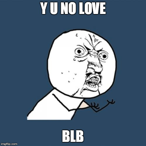 Y U No Meme | Y U NO LOVE BLB | image tagged in memes,y u no | made w/ Imgflip meme maker