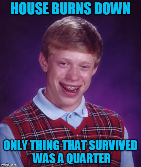 Bad Luck Brian Meme | HOUSE BURNS DOWN ONLY THING THAT SURVIVED WAS A QUARTER | image tagged in memes,bad luck brian | made w/ Imgflip meme maker