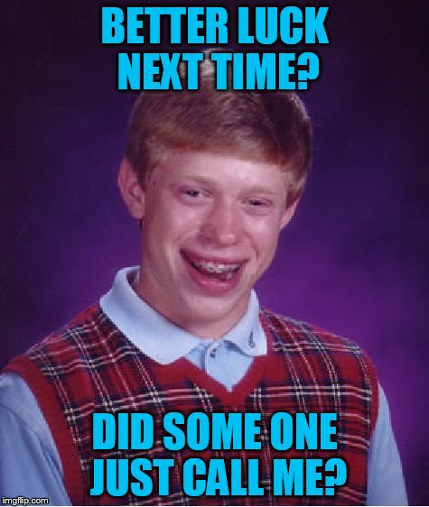 Bad Luck Brian Meme | BETTER LUCK NEXT TIME? DID SOME ONE JUST CALL ME? | image tagged in memes,bad luck brian | made w/ Imgflip meme maker