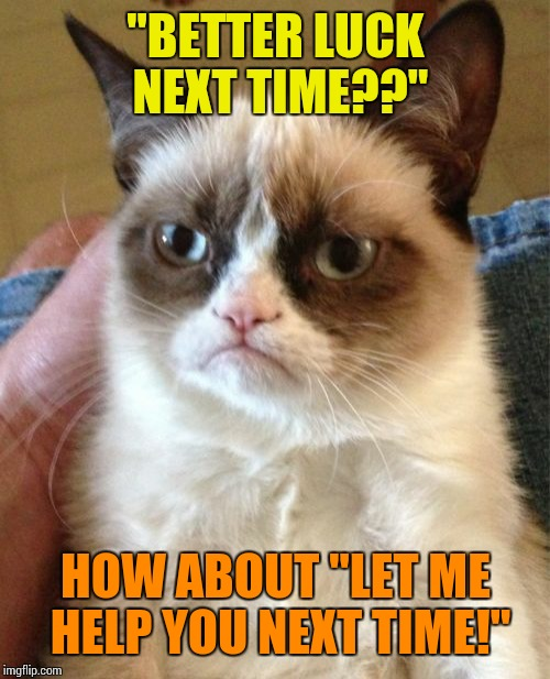 "Grumpy Cat Meme | ""BETTER LUCK NEXT TIME??"" HOW ABOUT ""LET ME HELP YOU NEXT TIME!"" 