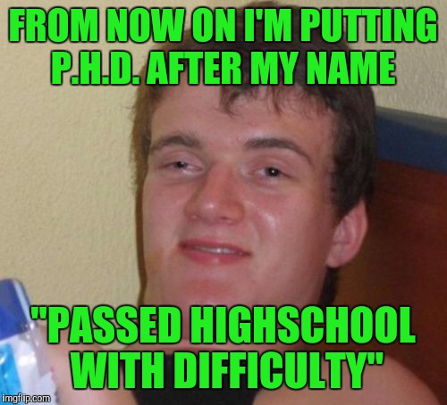 "10 Guy Meme | FROM NOW ON I'M PUTTING P.H.D. AFTER MY NAME ""PASSED HIGHSCHOOL WITH DIFFICULTY"" 