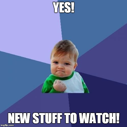 Success Kid Meme | YES! NEW STUFF TO WATCH! | image tagged in memes,success kid | made w/ Imgflip meme maker