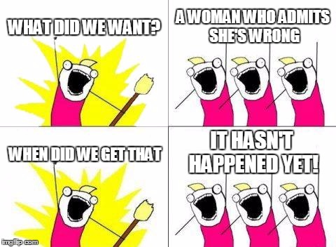 What Do We Want Meme | WHAT DID WE WANT? A WOMAN WHO ADMITS SHE'S WRONG WHEN DID WE GET THAT IT HASN'T HAPPENED YET! | image tagged in memes,what do we want | made w/ Imgflip meme maker