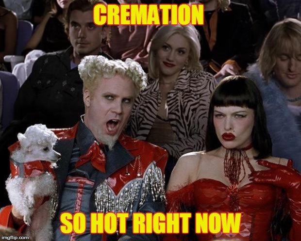 Mugatu So Hot Right Now Meme | CREMATION SO HOT RIGHT NOW | image tagged in memes,mugatu so hot right now,h20,cremation,funny meme,laughs | made w/ Imgflip meme maker
