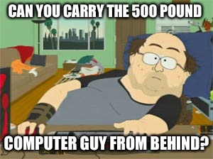 CAN YOU CARRY THE 500 POUND COMPUTER GUY FROM BEHIND? | made w/ Imgflip meme maker