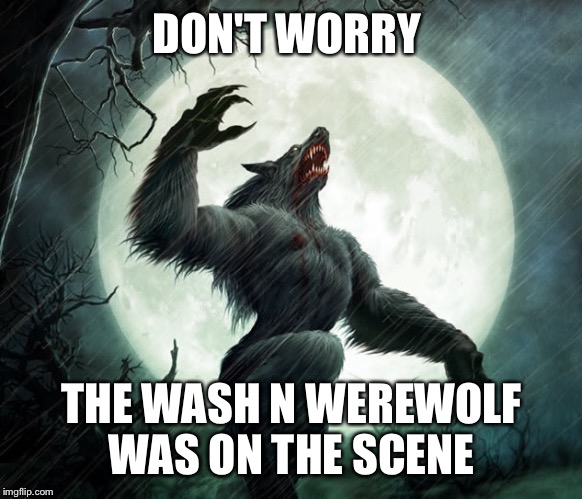 DON'T WORRY THE WASH N WEREWOLF WAS ON THE SCENE | made w/ Imgflip meme maker