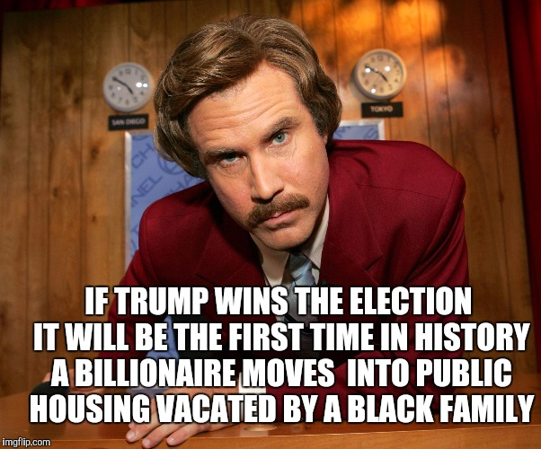 Ron Burgundy  | IF TRUMP WINS THE ELECTION IT WILL BE THE FIRST TIME IN HISTORY A BILLIONAIRE MOVES  INTO PUBLIC HOUSING VACATED BY A BLACK FAMILY | image tagged in ron burgundy | made w/ Imgflip meme maker