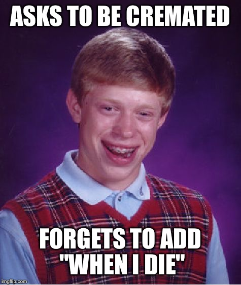 "Bad Luck Brian Meme | ASKS TO BE CREMATED FORGETS TO ADD ""WHEN I DIE"" 