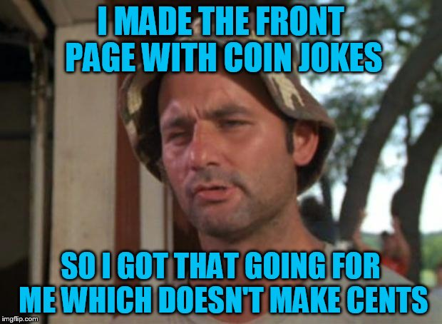 Well not me...yet...but Octavia did :) |  I MADE THE FRONT PAGE WITH COIN JOKES; SO I GOT THAT GOING FOR ME WHICH DOESN'T MAKE CENTS | image tagged in memes,so i got that goin for me which is nice | made w/ Imgflip meme maker