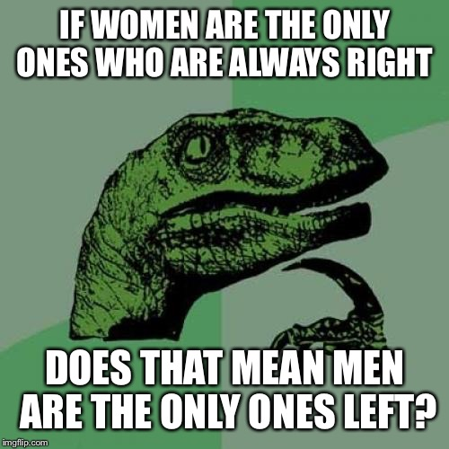 Philosoraptor Meme | IF WOMEN ARE THE ONLY ONES WHO ARE ALWAYS RIGHT DOES THAT MEAN MEN ARE THE ONLY ONES LEFT? | image tagged in memes,philosoraptor | made w/ Imgflip meme maker