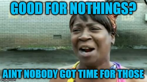 Aint Nobody Got Time For That Meme | GOOD FOR NOTHINGS? AINT NOBODY GOT TIME FOR THOSE | image tagged in memes,aint nobody got time for that | made w/ Imgflip meme maker