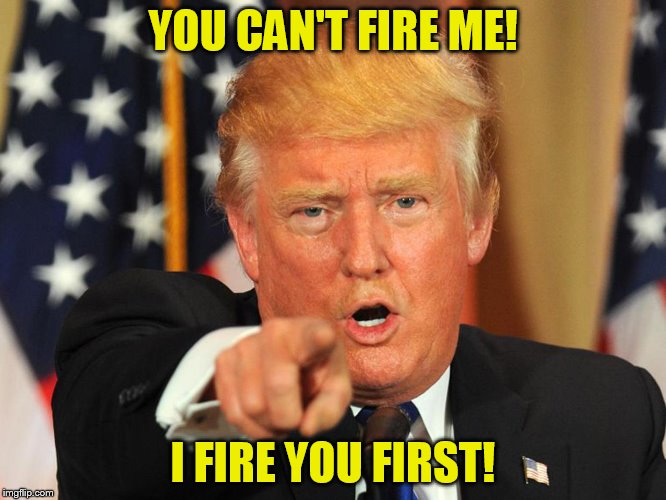 YOU CAN'T FIRE ME! I FIRE YOU FIRST! | made w/ Imgflip meme maker