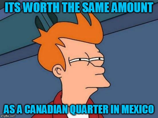 Futurama Fry Meme | ITS WORTH THE SAME AMOUNT AS A CANADIAN QUARTER IN MEXICO | image tagged in memes,futurama fry | made w/ Imgflip meme maker