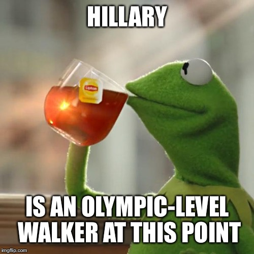 But Thats None Of My Business Meme | HILLARY IS AN OLYMPIC-LEVEL WALKER AT THIS POINT | image tagged in memes,but thats none of my business,kermit the frog | made w/ Imgflip meme maker