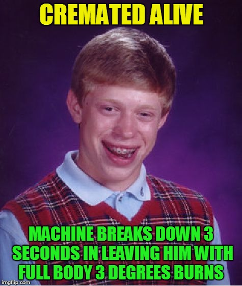 Bad Luck Brian Meme | CREMATED ALIVE MACHINE BREAKS DOWN 3 SECONDS IN LEAVING HIM WITH FULL BODY 3 DEGREES BURNS | image tagged in memes,bad luck brian | made w/ Imgflip meme maker