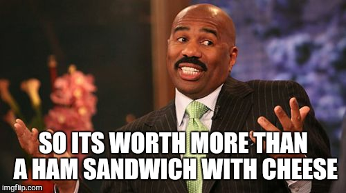 Steve Harvey Meme | SO ITS WORTH MORE THAN A HAM SANDWICH WITH CHEESE | image tagged in memes,steve harvey | made w/ Imgflip meme maker