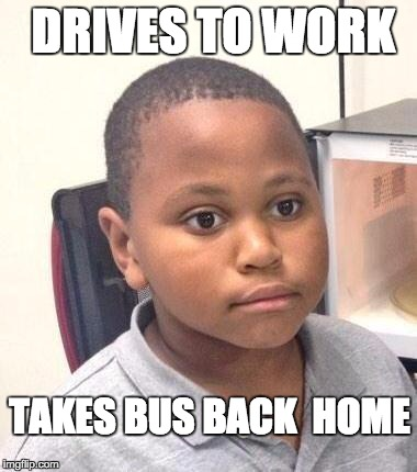 Minor Mistake Marvin | DRIVES TO WORK TAKES BUS BACK  HOME | image tagged in memes,minor mistake marvin | made w/ Imgflip meme maker