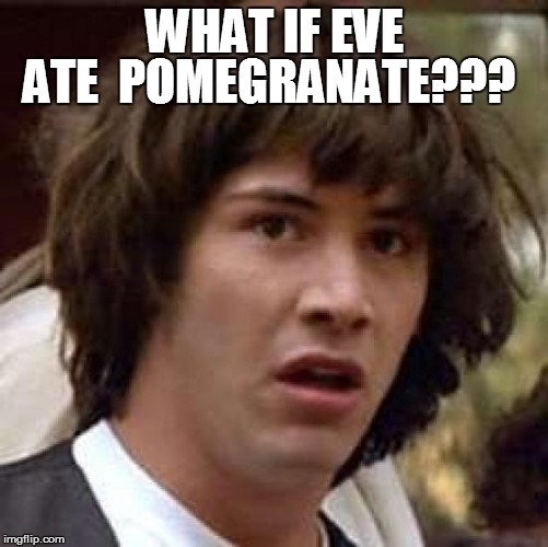 Conspiracy Keanu Meme | WHAT IF EVE ATE  POMEGRANATE??? | image tagged in memes,conspiracy keanu | made w/ Imgflip meme maker
