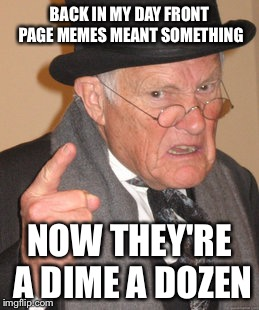 Back In My Day Meme | BACK IN MY DAY FRONT PAGE MEMES MEANT SOMETHING NOW THEY'RE A DIME A DOZEN | image tagged in memes,back in my day | made w/ Imgflip meme maker