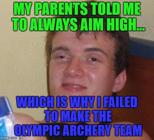 He does always aim high... | MY PARENTS TOLD ME TO ALWAYS AIM HIGH... WHICH IS WHY I FAILED TO MAKE THE OLYMPIC ARCHERY TEAM | image tagged in memes,10 guy,olympics,archery,sport | made w/ Imgflip meme maker