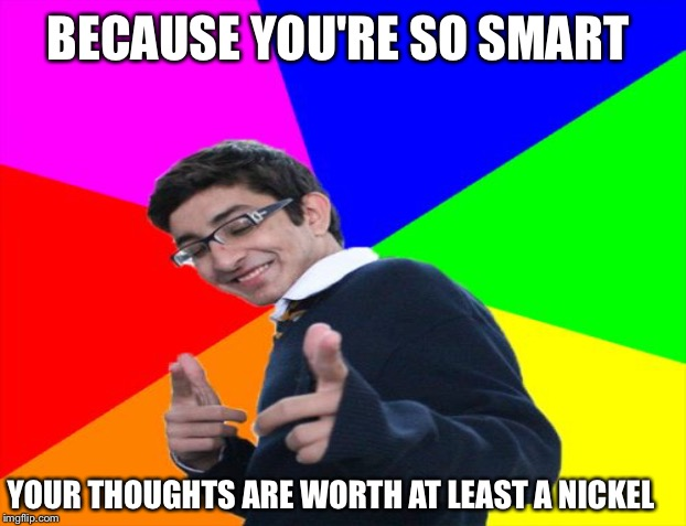 BECAUSE YOU'RE SO SMART YOUR THOUGHTS ARE WORTH AT LEAST A NICKEL | made w/ Imgflip meme maker