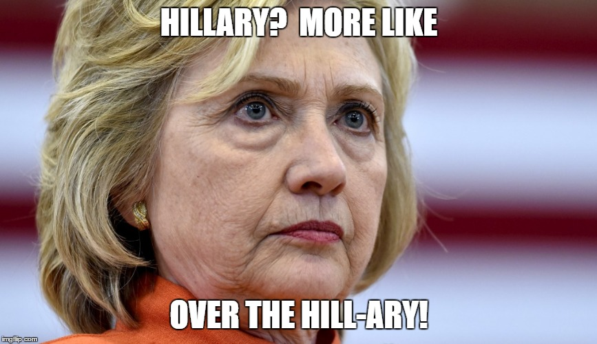 Hillary Clinton Bags |  HILLARY?  MORE LIKE; OVER THE HILL-ARY! | image tagged in hillary clinton bags | made w/ Imgflip meme maker