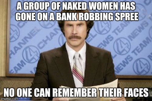 Ron Burgundy Meme | A GROUP OF NAKED WOMEN HAS GONE ON A BANK ROBBING SPREE NO ONE CAN REMEMBER THEIR FACES | image tagged in memes,ron burgundy | made w/ Imgflip meme maker