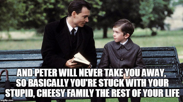 AND PETER WILL NEVER TAKE YOU AWAY, SO BASICALLY YOU'RE STUCK WITH YOUR STUPID, CHEESY FAMILY THE REST OF YOUR LIFE | made w/ Imgflip meme maker